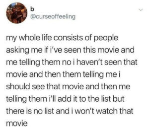 A never ending cycle: b  @curseoffeeling  my whole life consists of people  asking me if i've seen this movie and  me telling them no i haven't seen that  movie and then them telling me i  should see that movie and then me  telling them 'll add it to the list but  there is no list and i won't watch that  movie A never ending cycle