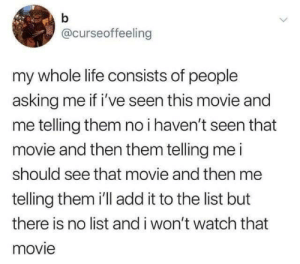 From twitter.com/curseoffeeling: b  @curseoffeeling  my whole life consists of people  asking me if i've seen this movie and  me telling them no i haven't seen that  movie and then them telling me i  should see that movie and then me  telling them i'll add it to the list but  there is no list and i won't watch that  movie From twitter.com/curseoffeeling