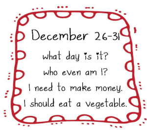 The confusing in-between days: :b December 26-319  what day is it?  who even am l?  I need to make money.  I should eat a vegetable.  •.. The confusing in-between days