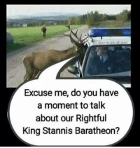 LOL! :D: b detmakabner  Excuse me, do you have  a moment to talk  about our Rightful  King Stannis Baratheon? LOL! :D