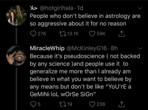 "Aggressive: b @hotgirlhala · 1d  People who don't believe in astrology are  so aggressive about it for no reason  O 276  27 13.1K  59K  MiracleWhip @McKinleyG16 · 8h  Because it's pseudoscience ( not backed  by any science )and people use it to  generalize me more than I already am  believe in what you want to believe by  any means but don't be like ""YoU'rE a  GEMİNİ loL wOrSe SiGn""  05  ♡ 236  2719  <]"