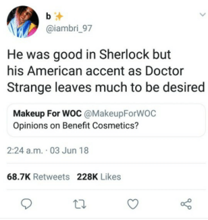 accent: b  @iambri_97  He was good in Sherlock but  his American accent as Doctor  Strange leaves much to be desired  Makeup For WOC @MakeupForWOC  Opinions on Benefit Cosmetics?  2:24 a.m. 03 Jun 18  68.7K Retweets 228K Likes