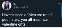 "Trash, Valentine, and All: B.  @ibushrakk7  Haven't seen a ""Men are trash""  post lately, you all must want  valentine gifts. 🤔"