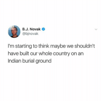 Interesting thought: B.J. Novak  @bjnovak  I'm starting to think maybe we shouldn't  have built our whole country on an  Indian burial ground Interesting thought