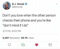 "Guess I'll hit refresh and pretend to type something too.: B.J. Novak  @bjnovalk  Don't you love when the other person  checks their phone and you're like  ""don't mind if I do""  2/17/18, 9:03 PM  5,461 Retweets 39.7K Likes Guess I'll hit refresh and pretend to type something too."