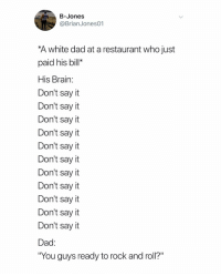 "Dad, Say It, and Brain: B-Jones  @BrianJones01  A white dad at a restaurant who just  paid his bill*  His Brain:  Don't say it  Don't say it  Don't sayit  Don't say it  Don't say it  Don't say it  Don't say it  Don't say it  Don't say it  Don't say t  Don't say it  Dad  ""You guys ready to rock and roll?"" @brianjones01"