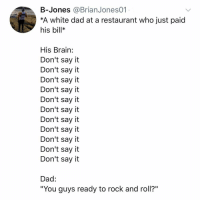 """Post 1561: this is the best meme since let's get this bread: B-Jones @BrianJones01  *A white dad at a restaurant who just paid  his bill*  His Brain:  Don't say it  Don't say it  Don't say it  Don't say it  Don't say it  Don't say it  Don't say it  Don't say it  Don't say it  Don't say it  Don't sayit  Dad:  """"You guys ready to rock and roll?"""" Post 1561: this is the best meme since let's get this bread"""
