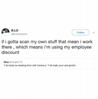 Ghetto, Memes, and Work: B.LO  @BLOinfluence  Follow  if i gotta scan my own stuff that mean i work  there , which means i'm using my employee  discount  Dina @dinad4178  Y'all really be stealing from self checkout. Y'all really poor and ghetto He got a point... 🤔😂 https://t.co/3YcmJ1Zhvf