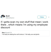 Ghetto, Memes, and Wshh: B.LO  @BLOinfluence  Follow  if i gotta scan my own stuff that mean i work  there , which means i'm using my employee  discount  Dina @dinad4178  Y'all really be stealing from self checkout. Y'all really poor and ghetto He got a point... 🤔😂 WSHH