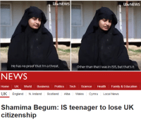 Shamima Begum: b NEWS  utvNEWS  He has no proof that I'm a threat.  Other than that I was in ISIS, but that's it.  NEWS  Home UK World Business Politics Tech Science Health Family & Education  UK England N. Ireland Scotland Alba Wales Cymru Local News  Shamima Begum: IS teenager to lose UK  citizenship
