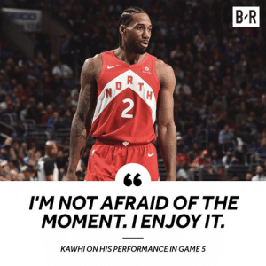 Moment, For, and This: B R  2  IM NOTAFRAID OF THE  MOMENT.IENJOY IT.  KAWHI ON HIS PERFORMANCE IN GAME5 Kawhi is built for this 😤