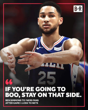 Ben Simmons has a message for Sixers fans: B-R  25  <6  F YOU RE GOING TO  BOO, STAY ON THAT SIDE.  BEN SIMMONS TO 76ERS FANS  AFTER GAME 1 LOSS TO NETS Ben Simmons has a message for Sixers fans