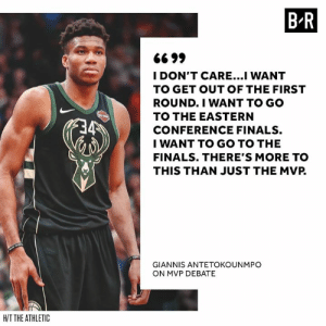 Finals, Debate, and Mvp: B R  6699  I DON'T CARE...I WANT  TO GET OUT OF THE FIRST  ROUND.I WANT TO GO  TO THE EASTERN  CONFERENCE FINALS.  I WANT TO GO TO THE  FINALS. THERE'S MORE TO  THIS THAN JUST THE MVP.  GIANNIS ANTETOKOUNMPO  ON MVP DEBATE  HIT THE ATHLETIC Giannis has his priorities straight.