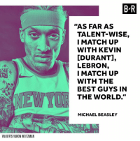 """Let the Beasley era begin in New York 🙃 http://ble.ac/2xOaJ78: B R  """"AS FAR AS  TALENT-WISE,  I MATCH UP  WITH KEVIN  [DURANT],  LEBRON,  I MATCH UP  WITH THE  BEST GUYS IN  THE WORLD.""""  EWY  MICHAEL BEASLEY  VIA B/R'S YARON WEITZMAN Let the Beasley era begin in New York 🙃 http://ble.ac/2xOaJ78"""