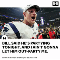 Party, Super Bowl, and Rob Gronkowski: B-R  BILL SAID HE'S PARTYING  TONIGHT, AND IAIN'T GONNA  LET HIM OUT-PARTY ME.  Rob Gronkowski after Super Bowl LIll win 🍻
