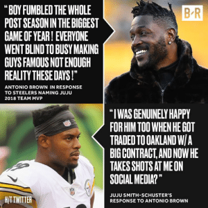 "AB & JuJu at odds 👀: B-R  ""BOY FUMBLED THE WHOLE  POST SEASONIN THE BIGGEST  GAME OF YEAR! EVERYONE  WENT BLIND TO BUSY MAKING  GUYS FAMOUS NOT ENOUGH  REALITY THESE DAYS!  ANTONIO BROWN IN RESPONSE  TO STEELERS NAMING JUJU  2018 TEAM MVP  ""I WAS GENUINELY HAPPY  FOR HIM TOO WHEN HE GOT  TRADED TO OAKLAND W/A  BIG CONTRACT,AND NOWHE  TAKES SHOTS AT MEON  SOCIAL MEDIA?""  HITTWITTER  JUJU SMITH-SCHUSTER'S  RESPONSE TO ANTONIO BROWN AB & JuJu at odds 👀"