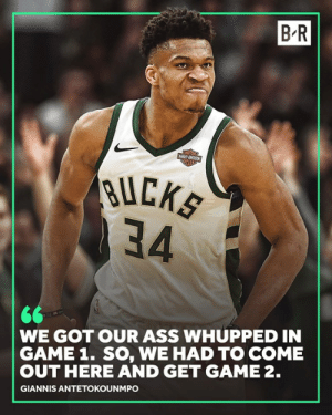 Ass, Game, and Got: B-R  BUCK  34  WE GOT OUR ASS WHUPPED IN  GAME 1. SO, WE HAD TO COME  OUT HERE AND GET GAME 2.  GIANNIS ANTETOKOUNMPO We have a series.