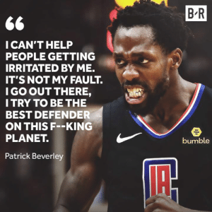 Pat Bev won't let up 😤: B R  CAN'T HELP  PEOPLE GETTING  IRRITATED BY ME.  IT'S NOT MY FAULT.  I GO OUT THERE,  I TRY TO BE THE  BEST DEFENDER  ON THIS F--KING  PLANET.  bumble  Patrick Beverley Pat Bev won't let up 😤