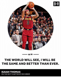 Cavs, Cleveland, and World: B R  CLEVELAND  CAVS  THE WORLD WILL SEE, I WILL BE  THE SAME AND BETTER THAN EVER  ISAIAH THOMAS  ON THE NEXT CHAPTER OF HIS CAREER Cleveland IT era has begun.