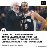 TP owes it all to Pop.: B R  co  I MIGHT NOT HAVE EVEN MADE IT  TO THE LEAGUE AT ALL IF POP HAD  NOT DECIDED TO GIVE ME A SECOND  CHANCE TO MAKE A FIRST IMPRESSION,  Tony Parker on Gregg Popovich  h/t The Players Tribune TP owes it all to Pop.