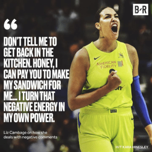 🗣TALK TO EM Elizabeth Cambage: B R  DONTTELL METO  GET BACKINTHE  KITCHEN.HONEY,  CANPAYYOUTO MAKE  MYSANDWICHFOR  ME.ITURN THAT  NEGATIVE ENERGYIN  MYOWNPOWER  AMERICAN  FIDELITY  on  WnBa  Liz Cambage on how she  deals with negative comments  H/T KARA HINESLEY 🗣TALK TO EM Elizabeth Cambage
