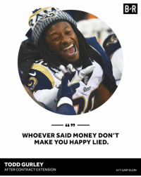 Money, Happy, and Todd Gurley: B R  ed  WHOEVER SAID MONEY DON'T  MAKE YOU HAPPY LIED.  TODD GURLEY  AFTER CONTRACT EXTENSION  H/T GARY KLEIN 💰😀