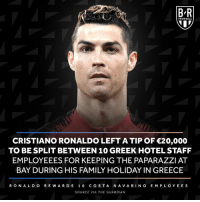 Cristiano Ronaldo, Family, and Football: B-R  FOOTBALL  CRISTIANO RONALDO LEFT A TIP OF 20,000  TO BE SPLIT BETWEEN 10 GREEK HOTEL STAFF  EMPLOYEEES FOR KEEPING THE PAPARAZZI AT  BAY DURING HIS FAMILY HOLIDAY IN GREECE  RONA L D O R E WAR DS 10 COSTA NAVARINO E MPLOYEE S  SOURCE VIA THE GUARDIAN CR7 spending that Juventus 💰