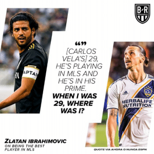Shots fired 😬: B-R  FOOTBALL  G699  [CARLOS  VELA'S] 29,  HE'S PLAYING  IN MLS AND  HE'S IN HIS  PRIME  WHEN I WAS  29, WHERE  WAS I?  APTAI  HERBALIFE  NUTRITION  ZLATAN IBRAHIMOVIC  ON BEING THE BEST  PLAYER IN MLS  QUOTE VIA AHORA O NUNCA ESPN Shots fired 😬