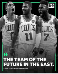 The Celtics are just getting started.: B-R  gO  So  CELT CELICS ELICS  THE TEAM OF THE  FUTURE IN THE EAST.  STEVE KERR ON BOSTON CELTICS The Celtics are just getting started.