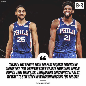 Espn, Philly, and City: B R  H/T ESPN  HILA  25  PHILA  21  YOU SEEALOT OF GUYS FROM THE PAST REQUEST TRADES AND  THINGS LIKE THAT WHEN YOU COULD'VE SEEN SOMETHING SPECIAL  HAPPEN,ANDI THINK [JOEL AND I REMIND OURSELVES THAT A LOT  WE WANT TO STAY HERE AND WIN CHAMPIONSHIPS FOR THE CITY  BEN SIMMONS Will Simmons and Embiid bring a title to Philly?