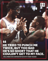 Embiid wasn't shook 😂: B R  HE TRIED TO PUNCH ME  TWICE, BUT TOO BAD  HE'S SO SHORT THAT HE  COULDN'T GET TO MY FACE.  JOEL EMBIID ON CONFRONTATION WITH TERRY ROZIER Embiid wasn't shook 😂