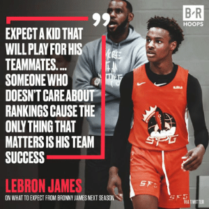 Bron is raising a winner 👑: B R  HOOPS  EXPECT A KID THAT  WILL PLAY FOR HIS  TEAMMATES...  SOMEONE WHO  DOESN'T CAREABOUT  RANKINGS CAUSE THE  ONLY THING THAT  MATTERS IS HIS TEAM  SUCCESS  SPG  LEBRON JAMES  SF  SEG  VIA TWITTER  ON WHAT TO EXPECT FROM BRONNY JAMES NEXT SEASON Bron is raising a winner 👑