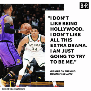 "Space, Space Jam, and Drama: B-R  ""I DON'T  LIKE BEING  HOLLYWOOD  I DON'T LIKE  ALL THIS  BUCKEXTRA DRAMA.  34  I AM JUST  GOING TO TRY  TO BE ME.""  GIANNIS ON TURNING  DOWN SPACE JAM 2  H/T ESPN'S MALIKA ANDREWS Giannis doesn't need the bright lights."