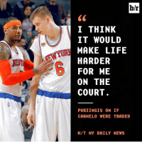 Ex's, Life, and News: b/r  I THINK  IT WOULD  MAKE LIFE  HARDER  FOR ME  ON THE  COURT  EWYOR  EX  PORZINGIS ON IF  CARMELO WERE TRADE  H/T NY DAILY NEWS Kristaps needs Melo.