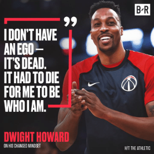 Dwight is ready for a fresh start: B R  IDON'T HAVE  AN EGO  IT'S DEAD.  IT HAD TO DIE  FOR METO BE  WHOIAM.  DWIGHT HOWARD  ON HIS CHANGED MINDSET  H/T THE ATHLETIC Dwight is ready for a fresh start