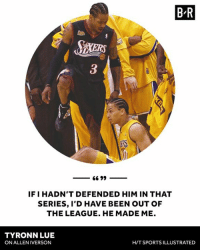 Tyronn Lue praises Iverson.: B R  IF I HADN'T DEFENDED HIM IN THAT  SERIES, I'D HAVE BEEN OUT OF  THE LEAGUE. HE MADE ME.  TYRONN LUE  ON ALLEN IVERSON  H/T SPORTS ILLUSTRATED Tyronn Lue praises Iverson.
