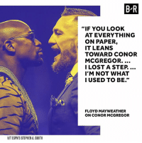 "Mayweather takes an honest look at himself before his fight against McGregor.: B R  ""IF YOU LOOK  AT EVERYTHING  ON PAPER,  IT LEANS  TOWARD CONOR  MCGREGOR.  I LOSTA STEP.  I'M NOT WHAT  I USED TO BE.""  FLOYD MAYWEATHER  ON CONOR MCGREGOR  H/T ESPN'S STEPHEN A. SMITH Mayweather takes an honest look at himself before his fight against McGregor."