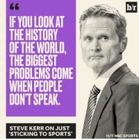 """Steve Kerr isn't """"sticking to sports"""": b/r  IF YOU LOOK AT  THE HISTORY  OFTHE WORLD,  THE BIGGEST  PROBLEMS COME  WHEN PEOPLE  DONT SPEAK  STEVE KERR ON JUST  'STICKING TO SPORTS'  H/T NBC SPORTS Steve Kerr isn't """"sticking to sports"""""""