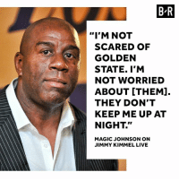 "Magic is ready to challenge the Warriors.: B-R  ""I'M NOT  SCARED OF  GOLDEN  STATE. I'M  NOT WORRIED  ABOUT [THEM].  THEY DON'T  KEEP ME UP AT  NIGHT.""  MAGIC JOHNSON ON  JIMMY KIMMEL LIVE Magic is ready to challenge the Warriors."