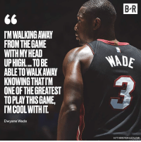D-Wade is going out on his own terms.: B R  IM WALKING AWAY  FROMTHEGAME  WITHMYHEAD  UPHIGH... TO BE  ABLETO WALKAWAY  KNOWING THATIM  ONE OF THE GREATEST  TOPLAY THISGAME  IMCOOLWITHIT  ADE  Dwyane Wade  H/T KRISTEN LEDLOW D-Wade is going out on his own terms.