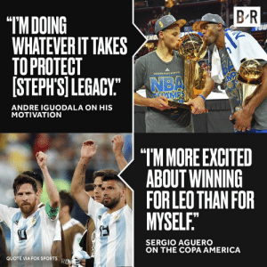 "Real teammates ✊: B R  ""IMDOING  WHATEVER IT TAKES  TO PROTECT  [STEPH'SI LEGACY""  OU  O  BA  MP  GOLDEN STATE waRCN  NBA  GAMPS  ANDRE IGUODALA ON HIS  MOTIVATION  ""TM MORE EXCITED  ABOUT WINNING  FOR LEO THAN FOR  MYSELF.""  SERGIO AGUERO  ON THE COPA AMERICA  QUOTE VIA FOX SPORTS  RO Real teammates ✊"