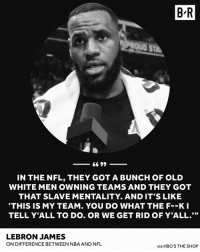 "LeBron sounds off on NFL owners: B R  IN THE NFL, THEY GOTA BUNCH OF OLD  WHITE MEN OWNING TEAMS AND THEY GOT  THAT SLAVE MENTALITY. AND IT'S LIKE  THIS IS MY TEAM. YOU DO WHAT THE F--KI  TELL Y'ALL TO DO. OR WE GET RID OF Y'ALL.""  LEBRON JAMES  ON DIFFERENCE BETWEEN NBA AND NFL  via HBO'S THE SHOP LeBron sounds off on NFL owners"