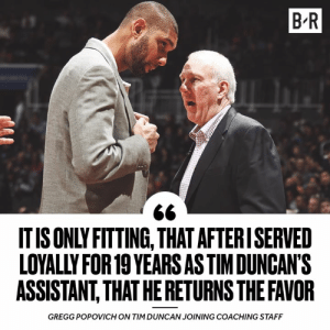 Pop approved 😂: B R  IT IS ONLY FITTING, THAT AFTERISERVED  LOYALLY FOR 19 YEARS AS TIMDUNCAN'S  ASSISTANT,THAT HE RETURNS THE FAVOR  GREGG POPOVICH ON TIM DUNCAN JOINING COACHING STAFF Pop approved 😂