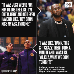 "Lonzo and Bron took the news differently 😅: B R  IT WAS JUST WEIRD FOR  HIM TO JUST BE LIKE, TM  OUTTA HERE AND NOT EVEN  HAVE NO, LIKE, HEY, BRON,  KISS MY ASS.I'M GONE.  ""TWAS LIKE, DAMN, THIS  S-TCRAZY THENITOOKA  MINUTE ANDI WASLIKE  ""VO, KUZ WHATWEDOIN  TONIGHT  LRA  LeBron James and Lonzo  Ball's initial reactions to  Magic Johnson's departure  HITHBOS THE SHOP Lonzo and Bron took the news differently 😅"