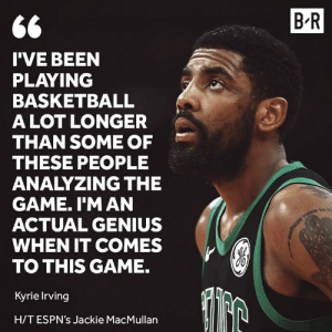 Kyrie knows what he's talking about.: B R  I'VE BEEN  PLAYING  BASKETBALL  ALOT LONGER  THAN SOME OF  THESE PEOPLE  ANALYZING THE  GAME. I'M AN  ACTUAL GENIUS  WHEN IT COMES  TO THIS GAME.  Kyrie Irving  H/TESPN's Jackie MacMullan Kyrie knows what he's talking about.