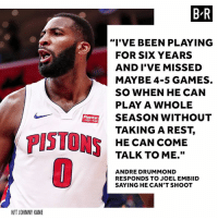 """Tonight. Drummond vs. Embiid pt. 2.: B R  """"I'VE BEEN PLAYING  FOR SIX YEARS  AND I'VE MISSED  MAYBE 4-5 GAMES.  SO WHEN HE CAN  PLAY A WHOLE  SEASON WITHOUT  TAKINGAREST,  HE CAN COME  TALK TO ME.""""  Flagstar  PISTONS  ANDRE DRUMMOND  RESPONDS TO JOEL EMBIID  SAYING HE CAN'T SHOOT  H/T JOHNNY KANE Tonight. Drummond vs. Embiid pt. 2."""