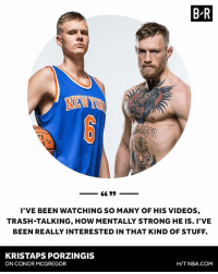 Conor McGregor, Kristaps Porzingis, and Nba: B-R  I'VE BEEN WATCHING SO MANY OF HIS VIDEOS,  TRASH-TALKING, HOW MENTALLY STRONG HE IS. I'VE  BEEN REALLY INTERESTED IN THAT KIND OF STUFF.  KRISTAPS PORZINGIS  ON CONOR MCGREGOR  H/T NBA.cOM Get ready to see a new Porzingis.