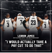 """Carmelo Anthony, Chris Paul, and Dwyane Wade: b/r  JAMES  23  WADE  PAUL  LEBRON JAMES  ON PLAYING WITH THE BROTHERHOOD  """"I WOULD ACTUALLY TAHE A  PAY CUT TO DO THAT"""" Before his time is up, LeBron James hopes to play 'one or two seasons' with Chris Paul, Carmelo Anthony AND Dwyane Wade."""