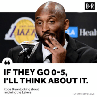 Los Angeles Lakers, Jimmy Kimmel, and Kobe: B R  k/  Healt  IF THEY GO 0-5,  I'LL THINK ABOUT IT.  Kobe Bryantjoking about  rejoining the Lakers  H/T JIMMY KIMMEL LIVE Bron x Kobe 👀