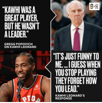 "Life, Kawhi Leonard, and Spurs: B R  ""KAWHI WASA  GREAT PLAYER,/  BUTHEWASNT  ALEADER  GREGG POPOVICH  ON KAWHI LEONARD  ""IT'S JUST FUNNYTO  ME.. .I GLUESS WHEN  YOU STOP PLAYING  THEY FORGET HOW  YOULEAD,  Sun Life  KAWHI LEONARD'S  RESPONSE January 3rd: Raptors-Spurs 🍿"